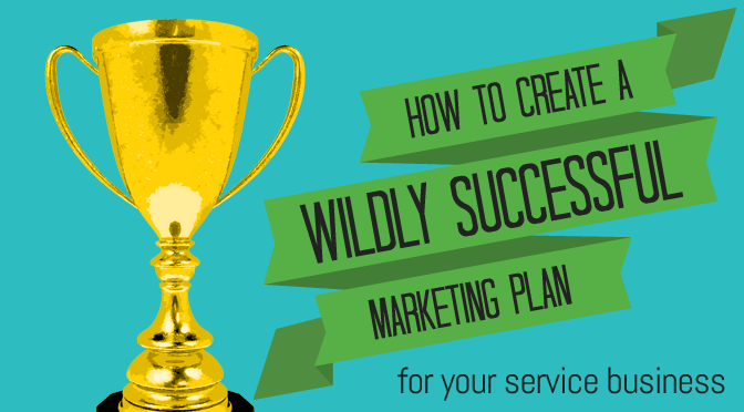 How to Create a Wildly Successful Marketing Plan for Your Service Business